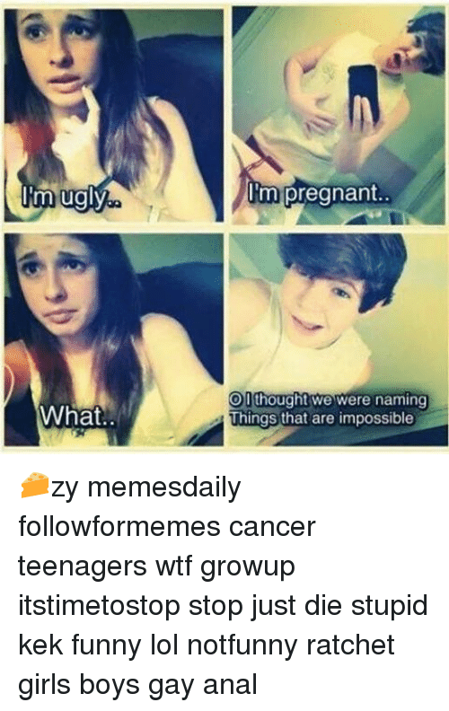 Ratchet Girls: m ugly  What  'm pregnant.  OD  thought we were naming  Things that are impossible 🧀zy memesdaily followformemes cancer teenagers wtf growup itstimetostop stop just die stupid kek funny lol notfunny ratchet girls boys gay anal