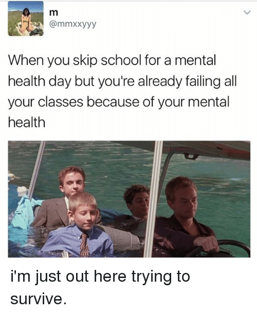 Memes, School, and 🤖: m  When you skip school for a mental  health day but you're already failing all  your classes because of your mental  health i'm just out here trying to survive.