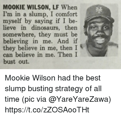 slumped: M00KIE WILSON, LF When  I'm in a slump, I comfort  myself by  saying if I be  lieve in dinosaurs, then s  somewhere, they must be  believing in me.  And if  they believe in me, then I  can believe in me. Then I  bust out. Mookie Wilson had the best slump busting strategy of all time   (pic via @YareYareZawa) https://t.co/zZOSAooTHt