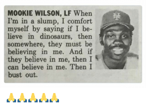 slumped: M00KIE WILSON, LF When  I'm in a slump, I comfort  myself by saying if I be-  lieve in dinosaurs, then  S  somewhere, they must be  believing in me. And if  they believe in me, then I  can believe in me. Then I  bust out. 🙏🙏🙏🙏🙏