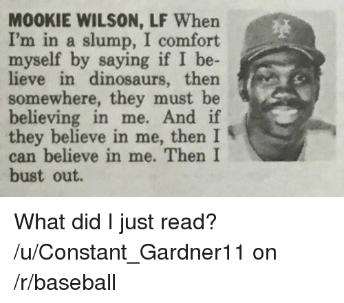 slumped: M00KIE WILSON, LF When  I'm in a slump, I comfort  myself by  saying if I be  in dinosaurs, then  somewhere, they must be  believing in me. And if  they believe in me, then I  can believe in me. Then I  bust out. What did I just read?  /u/Constant_Gardner11 on /r/baseball