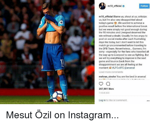 mesut ozil: m10 official  Follow  m10 official Blame us, shout at us, criticize  us, but I'm also very disappointed about  today's game .We wanted to achieve a  positive result before the international break  but we were simply not good enough during  the 90 minutes and Liverpool deserved the  win without a doubt. Usually I'm too angry to  post on social media after such frustrating  days like today, but I don't want to let this  match go uncommented before traveling to  the DFB Team. Nevertheless.. Gunners, Im  sorry especially for the fans who travelled all  the way up to Liverpool to see us fighting. But  we will try everything to improve in the next  game and bounce back from the  disappointment we are all feeling at the  moment 메 #LFCvAFC @arsenal  Load more comments  mehran sinohe You are the best in arsenal  287,881 likes  1 HOUR AGO  Log in to like or comment Mesut Özil on Instagram...