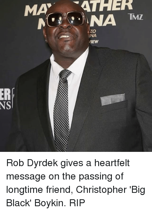 Heartfeltly: MA  ATHER  NS  TMZ.  ZO  NA  VIEW Rob Dyrdek gives a heartfelt message on the passing of longtime friend, Christopher 'Big Black' Boykin. RIP