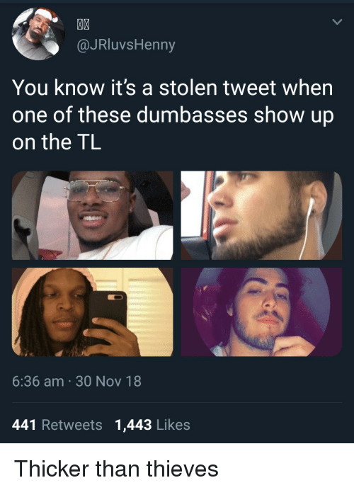 Dumbasses: MA  @JRluvsHenny  You know it's a stolen tweet when  one of these dumbasses show up  on the TL  6:36 am 30 Nov 18  441 Retweets 1,443 Likes Thicker than thieves