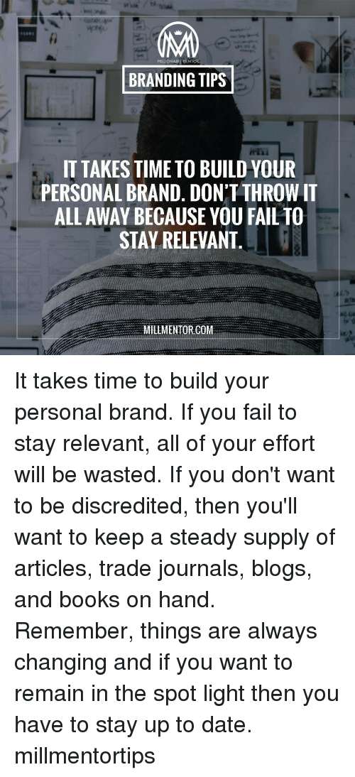 Relevancy: MA  LIONAIRE MENTOR  BRANDING TIPS  IT TAKES TIME TO BUILD YOUR  PERSONAL BRAND. DON'T THROW IT  ALL AWAY BECAUSE YOU FAIL TO  STAY RELEVANT  MILLMENTORICO It takes time to build your personal brand. If you fail to stay relevant, all of your effort will be wasted. If you don't want to be discredited, then you'll want to keep a steady supply of articles, trade journals, blogs, and books on hand. Remember, things are always changing and if you want to remain in the spot light then you have to stay up to date. millmentortips
