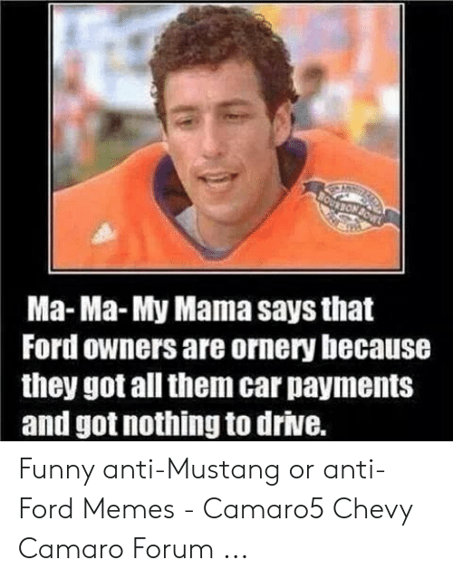 Anti Ford: Ma-Ma-My Mama says that  Ford owners are ornery because  they got all them car payments  and got nothing to drive. Funny anti-Mustang or anti-Ford Memes - Camaro5 Chevy Camaro Forum ...