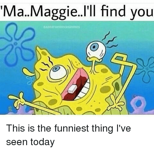 Maggie Ill Find You: Ma.. Maggie. I'll find you This is the funniest thing I've seen today