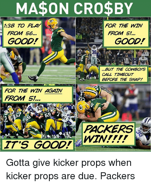 Lay's, Memes, and Packers: MA$ON CRO$BY  FOR THE WIN  1:38 TO  LAY  FROM 56...  FROM 51...  GOOD!  GOOD!  SD  V BUT THE COWBOYS  CALL TIMEOUT  BEFORE THE SNAP!  FOR THE WIN AGAIN  FROM 51.  PACKERS  IT'S GOOD! Gotta give kicker props when kicker props are due. Packers