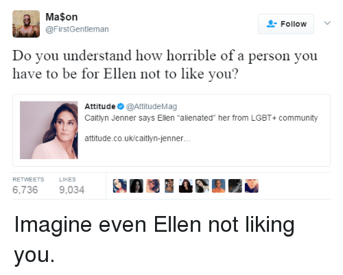 """Caitlyn Jenner: Ma$on  @FirstGentleman  FollowV  Do vou understand how horrible of a person you  have to be for Ellen not to like you?  Attitude @AttitudeMag  Caitlyn Jenner says Ellen """"alienated"""" her from LGBT+ community  attitude.co.uk/caitlyn-jenner  RETWEETS  LIKES  6,7369,034 A Imagine even Ellen not liking you."""