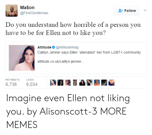 """Caitlyn Jenner: Ma$on  @FirstGentleman  FollowV  Do vou understand how horrible of a person you  have to be for Ellen not to like you?  Attitude @AttitudeMag  Caitlyn Jenner says Ellen """"alienated"""" her from LGBT+ community  attitude.co.uk/caitlyn-jenner  RETWEETS  LIKES  6,7369,034 A Imagine even Ellen not liking you. by Alisonscott-3 MORE MEMES"""