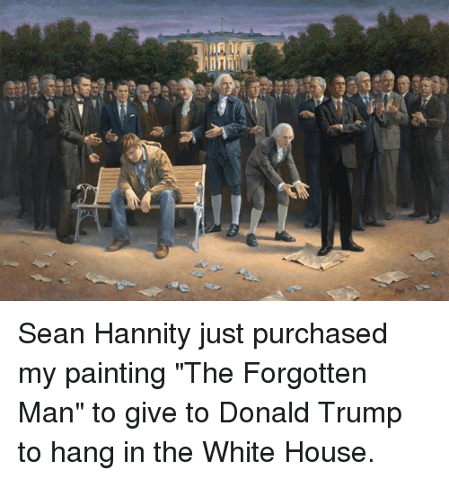 """Sean Hannity: MA Sean Hannity just purchased my painting """"The Forgotten Man"""" to give to Donald Trump to hang in the White House."""