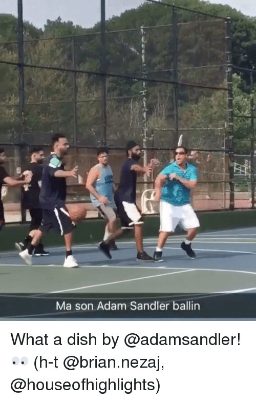 Adam Sandler, Sports, and Dish: Ma son Adam Sandler ballin What a dish by @adamsandler! 👀 (h-t @brian.nezaj, @houseofhighlights)