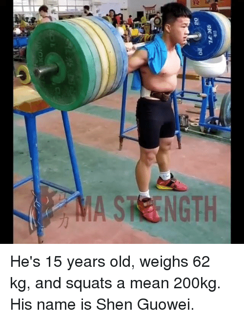 Shen, Mø, and Name: MA STRENGTH He's 15 years old, weighs 62 kg, and squats a mean 200kg. His name is Shen Guowei.