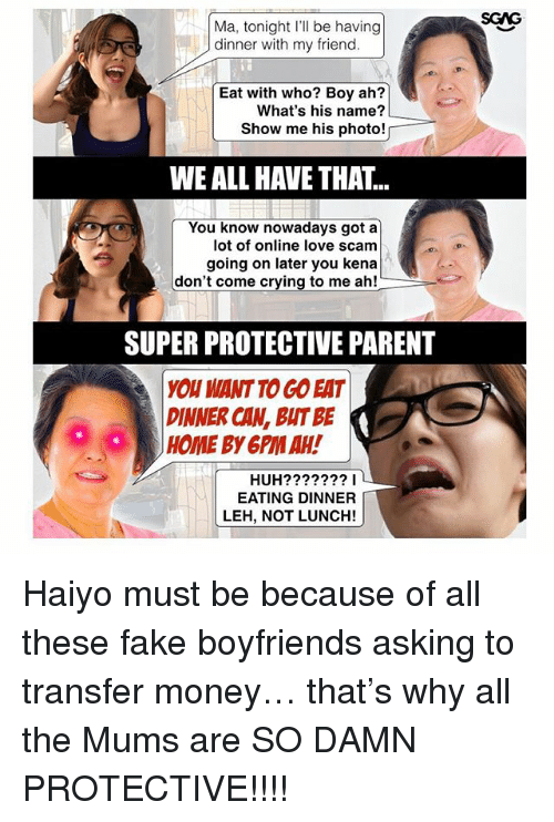 Crying, Fake, and Huh: Ma, tonight I'll be having  dinner with my friend.  Eat with who? Boy ah?  What's his name?  Show me his photo!  WE ALL HAVE THAT...  You know nowadays got a  lot of online love scam  going on later you kena  don't come crying to me ah!  SUPER PROTECTIVE PARENT  YOU WANT TO GO EAT  DINNER CAN, BIT BE  HOME BY 6PM AH!  。。  HUH???????I  EATING DINNER  LEH, NOT LUNCH! Haiyo must be because of all these fake boyfriends <link in bio> asking to transfer money… that's why all the Mums are SO DAMN PROTECTIVE!!!!
