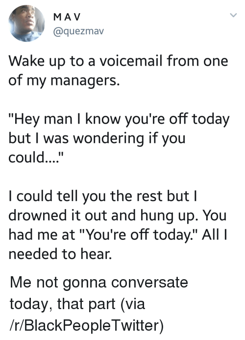 """Blackpeopletwitter, Today, and Hung Up: MA V  @quezmav  Wake up to a voicemail from one  of my managerS.  """"Hey man I know you're off today  but I was wondering if you  could....""""  I could tell you the rest but I  drowned it out and hung up. You  had me at """"You're off today"""" Al  needed to hear. <p>Me not gonna conversate today, that part (via /r/BlackPeopleTwitter)</p>"""