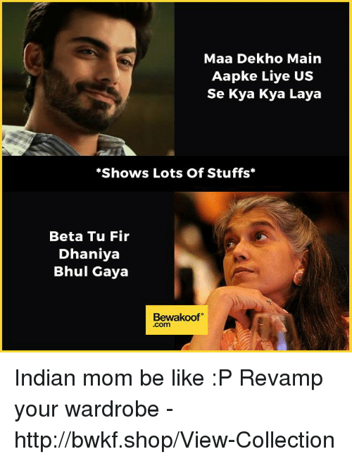 Be Like, Memes, and Http: Maa Dekho Main  Aapke Liye US  Se Kya Kya Laya  *Shows Lots Of Stuffs  Beta Tu Fir  Dhaniya  Bhul Gaya  Bewakoof  .com Indian mom be like :P  Revamp your wardrobe  - http://bwkf.shop/View-Collection
