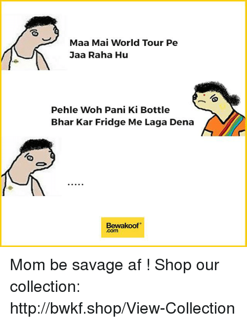 Af, Memes, and Savage: Maa Mai World Tour Pe  Jaa Raha Hu  Pehle Woh Pani Ki Bottle  Bhar Kar Fridge Me Laga Dena  Bewakoof Mom be savage af !  Shop our collection: http://bwkf.shop/View-Collection