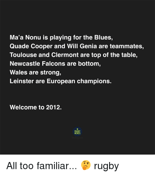 Rugby: Ma'a Nonu is playing for the Blues,  Quade Cooper and Will Genia are teammates,  Toulouse and Clermont are top of the table,  Newcastle Falcons are bottom  Wales are strong,  Leinster are European champions.  Welcome to 2012.  RUGBY  MEMES All too familiar... 🤔 rugby