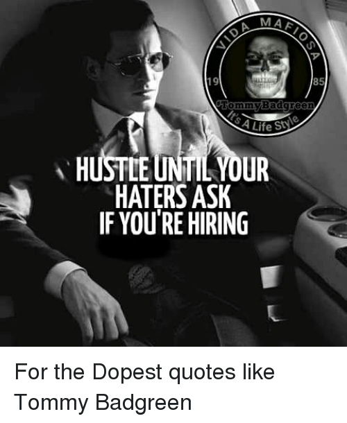 Memes, 🤖, and Tommy: MAA  Tommy Badgreen  HUSTLE UNTIL YOUR  HATERS ASK  IF YOU'RE HIRING For the Dopest quotes like Tommy Badgreen