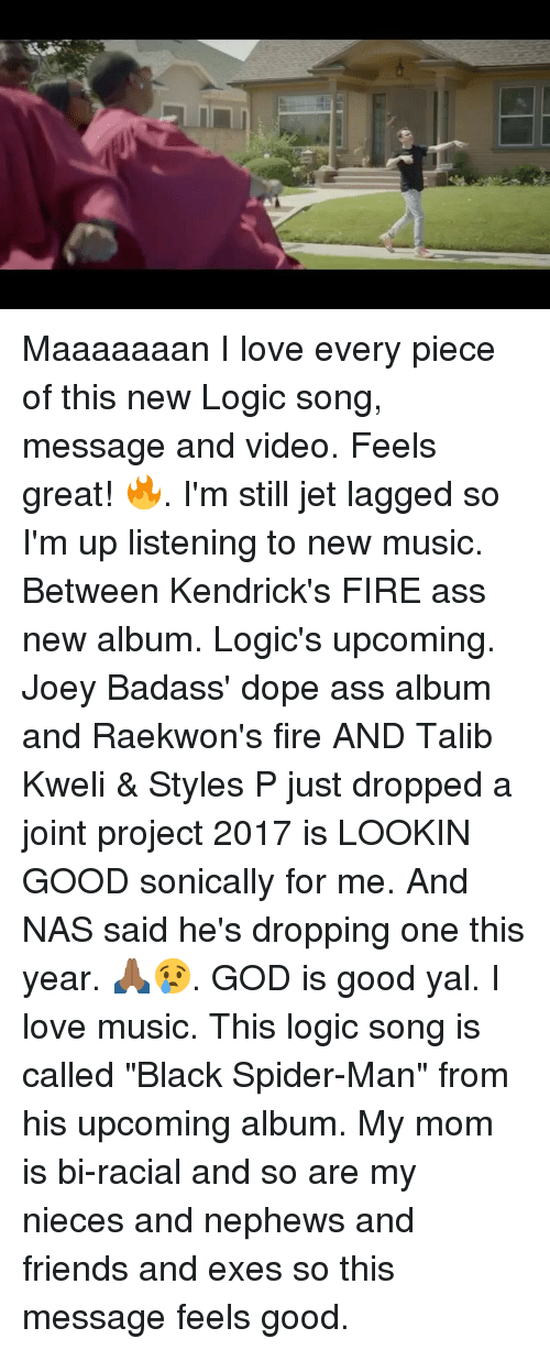 "talib: Maaaaaaan I love every piece of this new Logic song, message and video. Feels great! 🔥. I'm still jet lagged so I'm up listening to new music. Between Kendrick's FIRE ass new album. Logic's upcoming. Joey Badass' dope ass album and Raekwon's fire AND Talib Kweli & Styles P just dropped a joint project 2017 is LOOKIN GOOD sonically for me. And NAS said he's dropping one this year. 🙏🏾😢. GOD is good yal. I love music. This logic song is called ""Black Spider-Man"" from his upcoming album. My mom is bi-racial and so are my nieces and nephews and friends and exes so this message feels good."