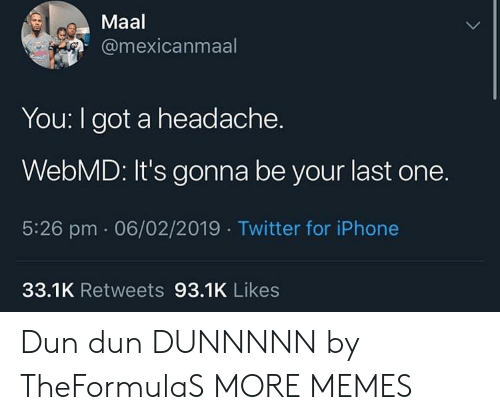 webMD: Maal  @mexicanmaal  You: I got a headache.  WebMD: It's gonna be your last one.  5:26 pm 06/02/2019 Twitter for iPhone  33.1K Retweets 93.1K Likes Dun dun DUNNNNN by TheFormulaS MORE MEMES