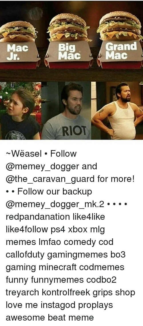 weasels: Mac  Grand  Big  Mac Mac  RIOT ~Wëasel • Follow @memey_dogger and @the_caravan_guard for more! • • Follow our backup @memey_dogger_mk.2 • • • • redpandanation like4like like4follow ps4 xbox mlg memes lmfao comedy cod callofduty gamingmemes bo3 gaming minecraft codmemes funny funnymemes codbo2 treyarch kontrolfreek grips shop love me instagod proplays awesome beat meme