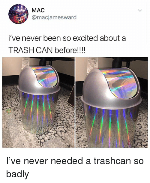 Memes, Trash, and Never: MAC  @macjamesward  i've never been so excited about a  TRASH CAN before!!!! I've never needed a trashcan so badly