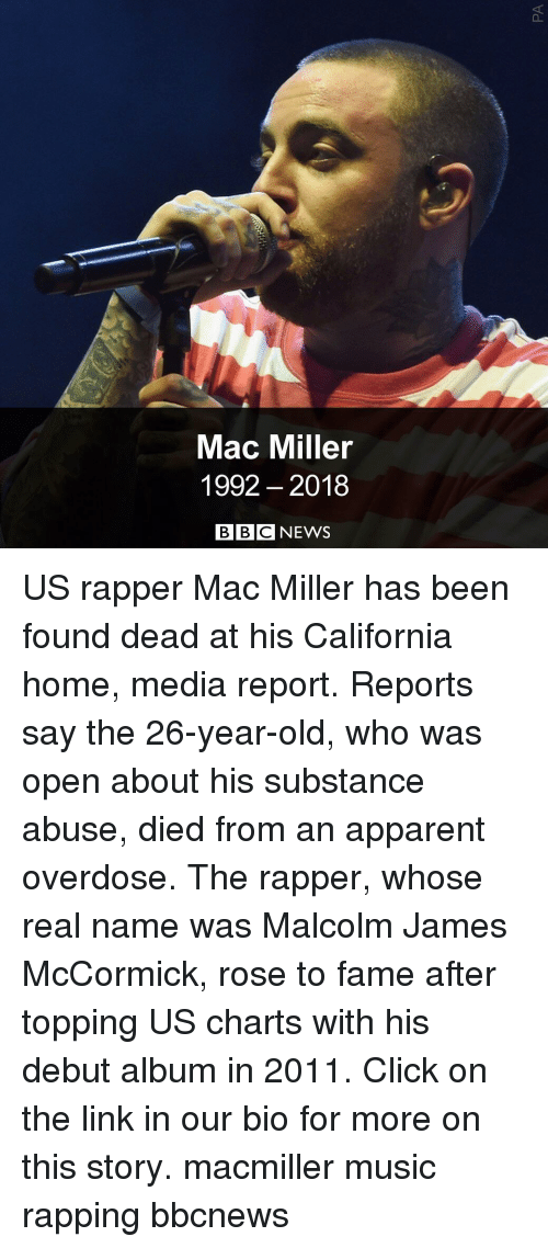 Click, Mac Miller, and Memes: Mac Miller  1992 2018  BBC NEWS US rapper Mac Miller has been found dead at his California home, media report. Reports say the 26-year-old, who was open about his substance abuse, died from an apparent overdose. The rapper, whose real name was Malcolm James McCormick, rose to fame after topping US charts with his debut album in 2011. Click on the link in our bio for more on this story. macmiller music rapping bbcnews