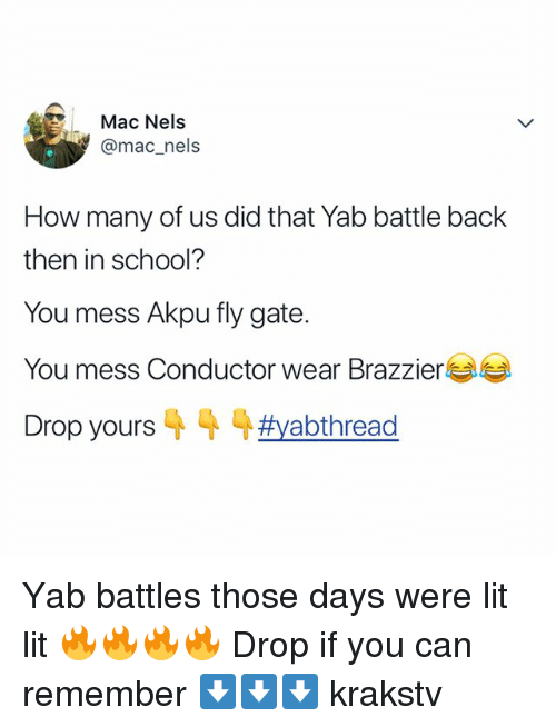 Lit, Memes, and School: Mac Nels  @mac_nels  How many of us did that Yab battle back  then in school?  You mess Akpu fly gate.  You mess Conductor wear Brazzier  Drop yours 4 4 4#yabthread Yab battles those days were lit lit 🔥🔥🔥🔥 Drop if you can remember ⬇️⬇️⬇️ krakstv