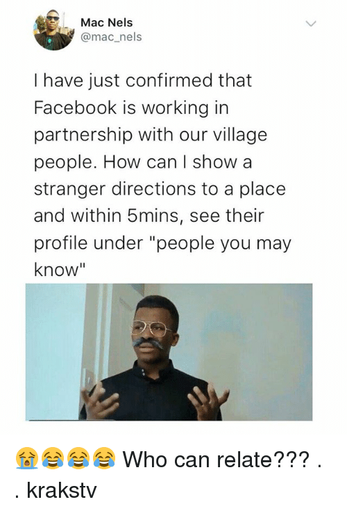 "Facebook, Memes, and 🤖: Mac Nels  @mac_nels  I have just confirmed that  Facebook is working in  partnership with our village  people. How can l show a  stranger directions to a place  and within 5mins, see their  profile under ""people you may  know"" 😭😂😂😂 Who can relate??? . . krakstv"