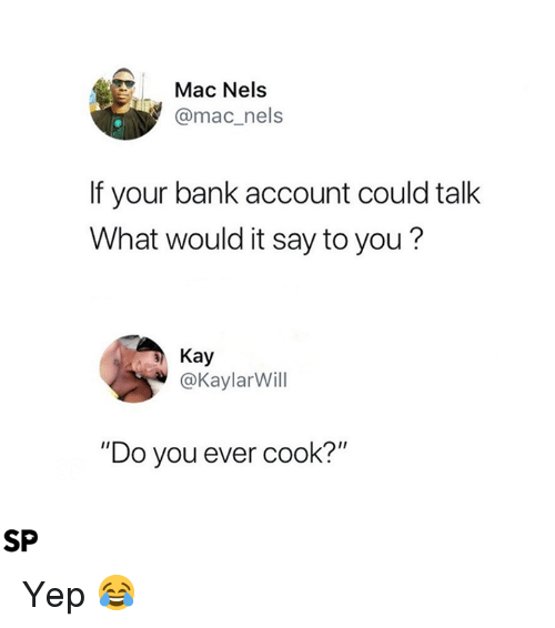 """Bank, Mac, and Account: Mac Nels  @mac_nels  If your bank account could talk  What would it say to you?  Kay  @Kaylarill  """"Do you ever cook?""""  SP Yep 😂"""