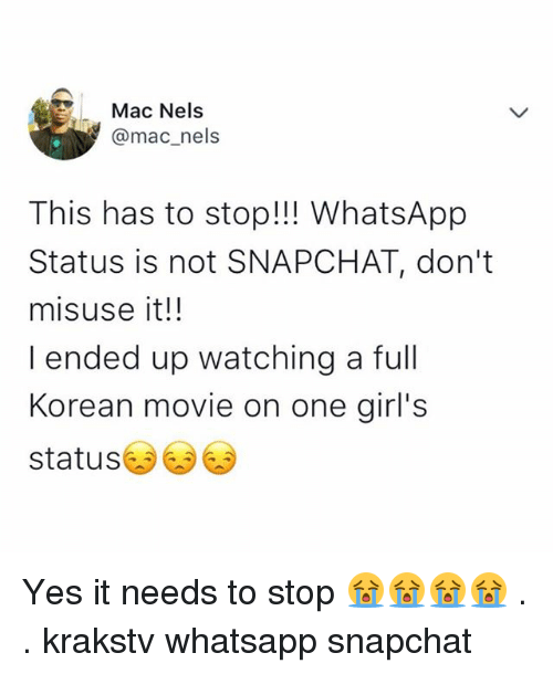 whatsapp status: Mac Nels  @mac_nels  This has to stop!!! WhatsApp  Status is not SNAPCHAT, don't  misuse it!!  I ended up watching a full  Korean movie on one girl's  status Yes it needs to stop 😭😭😭😭 . . krakstv whatsapp snapchat