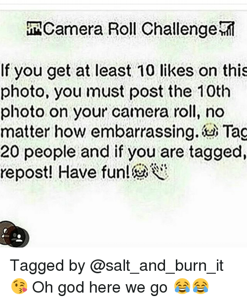 Memes, 🤖, and Photo: MACamera Roll Challenge  If you get at least 10 likes on this  photo, you must post the 10th  photo on your camera roll, no  matter how embarrassing. Tag  20 people and if you are tagged, Tagged by @salt_and_burn_it 😘 Oh god here we go 😂😂