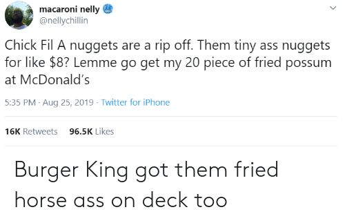 Fried: macaroni nelly  @nellychillin  Chick Fil A nuggets are a rip off. Them tiny ass nuggets  for like $8? Lemme go get my 20 piece of fried possum  McDonald's  5:35 PM Aug 25, 2019 Twitter for iPhone  96.5K Likes  16K Retweets Burger King got them fried horse ass on deck too