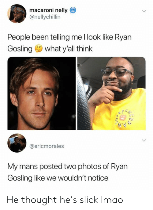 Ryan Gosling: macaroni nelly  @nellychillin  People been telling me l look like Ryan  Gosling what y'all think  @ericmorales  My mans posted two photos of Ryan  Gosling like we wouldn't notice He thought he's slick lmao