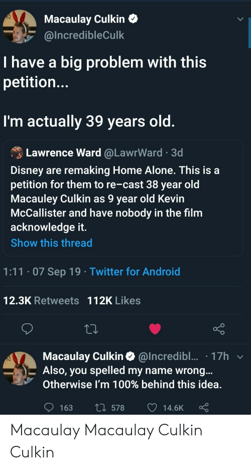 Lawrence: Macaulay Culkin  @Incredible Culk  I have a big problem with this  petitio...  I'm actually 39 years old.  Lawrence Ward @LawrWard 3d  Disney are remaking Home Alone. This is a  petition for them to re-cast 38 year old  Macauley Culkin as 9 year old Kevin  McCallister and have nobody in the film  acknowledge it.  Show this thread  1:11.07 Sep 19 Twitter for Android  12.3K Retweets 112K Likes  Macaulay Culkin@Incredibl... 17h  Also, you spelled my name wrong...  Otherwise I'm 100% behind this idea.  L578  163  14.6K Macaulay Macaulay Culkin Culkin