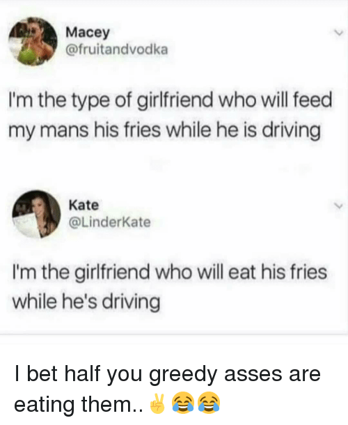 Driving, I Bet, and Memes: Macey  @fruitandvodka  I'm the type of girlfriend who will feed  my mans his fries while he is driving  Kate  @LinderKate  I'm the girlfriend who will eat his fries  while he's driving I bet half you greedy asses are eating them..✌😂😂