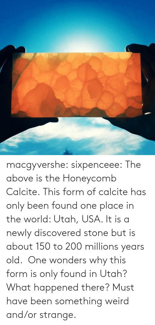 strange: macgyvershe: sixpenceee: The above is the Honeycomb Calcite. This form of calcite has only been found one place in the world: Utah, USA. It is a newly discovered stone but is about 150 to 200 millions years old.  One wonders why this form is only found in Utah? What happened there? Must have been something weird and/or strange.