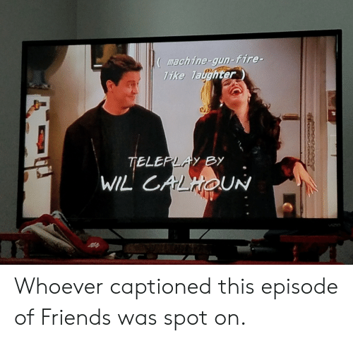 Captioned: mach ine-gun-fire-  ike Taughter Whoever captioned this episode of Friends was spot on.
