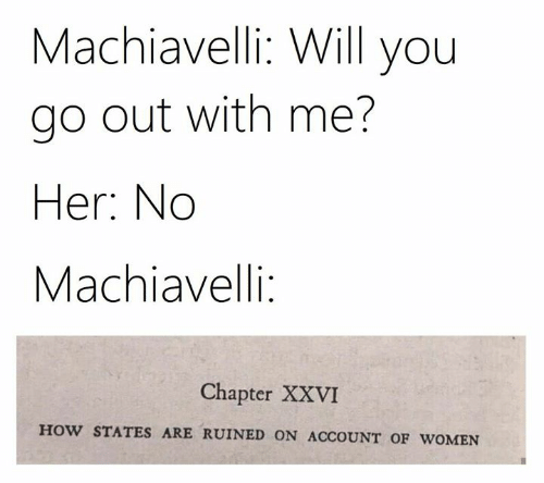 Classical Art: Machiavelli: Will you  go out with me?  Her: No  Machiavelli:  Chapter XXVI  HOW STATES ARE RUINED ON ACCOUNT OF WOMEN