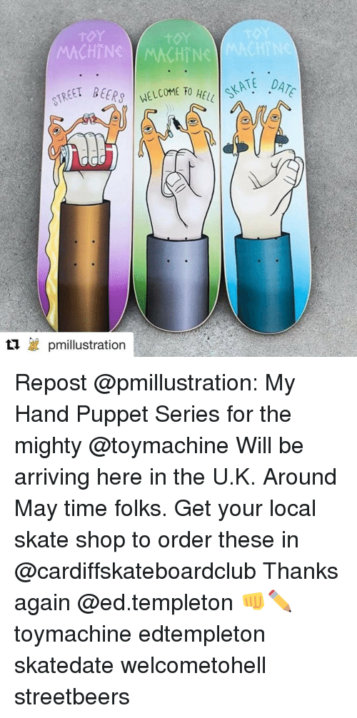 Memes, 🤖, and Puppet: MACHINE WMACHTN  TREET BEERS  t'a pmillustration Repost @pmillustration: My Hand Puppet Series for the mighty @toymachine Will be arriving here in the U.K. Around May time folks. Get your local skate shop to order these in @cardiffskateboardclub Thanks again @ed.templeton 👊✏️ toymachine edtempleton skatedate welcometohell streetbeers