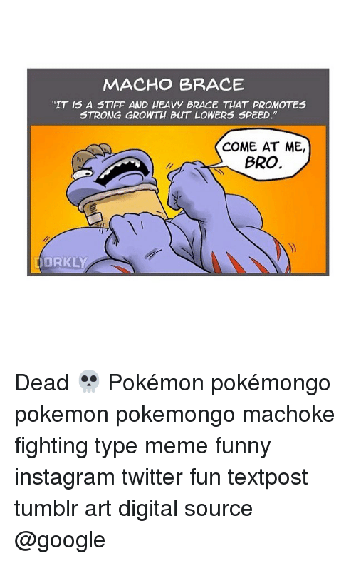 "Typing Meme: MACHO BRACE  ""IT IS A STIFF AND HEAVy BRACE THAT PROMOTES  STRONG GROWTH BUT LOWERS SPEED.""  COME AT ME,  BRO.  ORKLY Dead 💀 Pokémon pokémongo pokemon pokemongo machoke fighting type meme funny instagram twitter fun textpost tumblr art digital source @google"