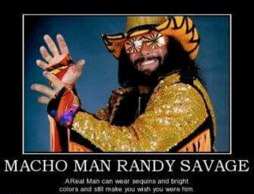 Macho Man Randy Savage: MACHO MAN RANDY SAVAGE  AReal Man can wear sequins and tright  colors and sil make you wish you wore him.