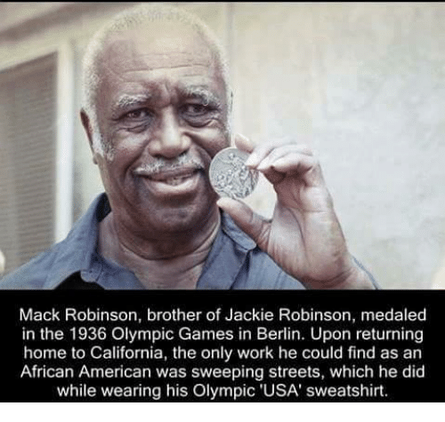 Memes, Streets, and California: Mack Robinson, brother of Jackie Robinson, medaled  in the 1936 Olympic Games in Berlin. Upon returning  home to California, the only work he could find as an  African American was sweeping streets, which he did  while wearing his Olympic 'USA' sweatshirt.