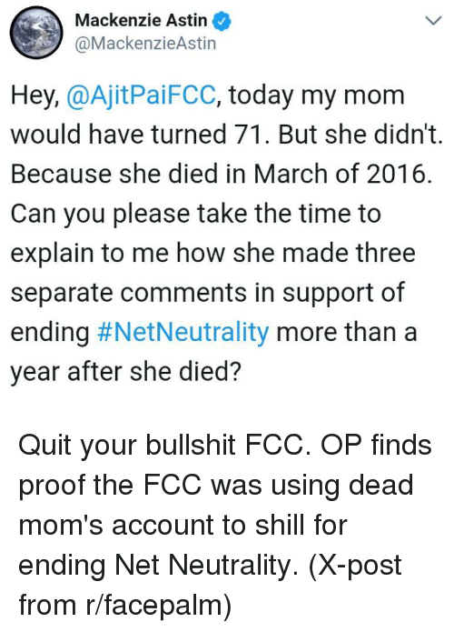 Facepalm, Moms, and Time: Mackenzie Astin  @MackenzieAstin  Hey, @AjitPaiFCC, today my mom  would have turned 71. But she didn't.  Because she died in March of 2016  Can you please take the time to  explain to me how she made three  separate comments in support of  ending #NetNeutrality more than a  year after she died?