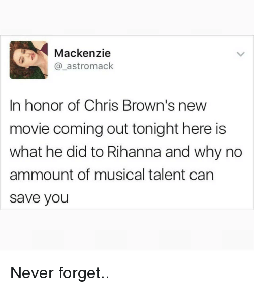 mackenzie: Mackenzie  @_astromack  In honor of Chris Brown's new  movie coming out tonight here is  what he did to Rihanna and why no  ammount of musical talent can  save you Never forget..