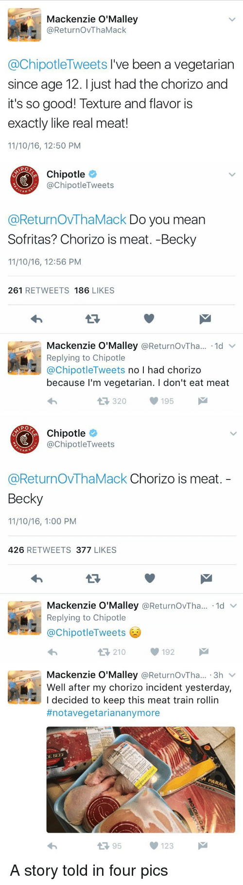 Beef, Beef, and Chipotle: Mackenzie O'Malley  @ReturnovThaMack  @Chipotle Tweets I've been a vegetarian  since age 12. just had the chorizo and  it's so good! Texture and flavor is  exactly like real meat!  11/10/16, 12:50 PM   Chipotle  Tweets  nipotle CAN  @ReturnovThaMack Do you mean  Sofritas? Chorizo is meat. -Becky  11/10/16, 12:56 PM  261  RETWEETS 186  LIKES  Mackenzie O'Malley  @ReturnovTha... 1d  v  Replying to Chipotle  @Chipotle Tweets  no I had chorizo  because I'm vegetarian. l don't eat meat  195  M  320   Chipotle  ChipotleTweets  CAN  G  @ReturnovThaMack Chorizo is meat  Becky  11/10/16, 1:00 PM  426  RETWEETS  377  LIKES  Mackenzie O'Malley  ReturnovTha... 1d  Replying to Chipotle  @Chipotle Tweets  210  192   Mackenzie O'Malley  ReturnovTha... 3h  V  Well after my chorizo incident yesterday,  I decided to keep this meat train rollin  #notavegetarian anymore  DE BEEF  95  123 A story told in four pics