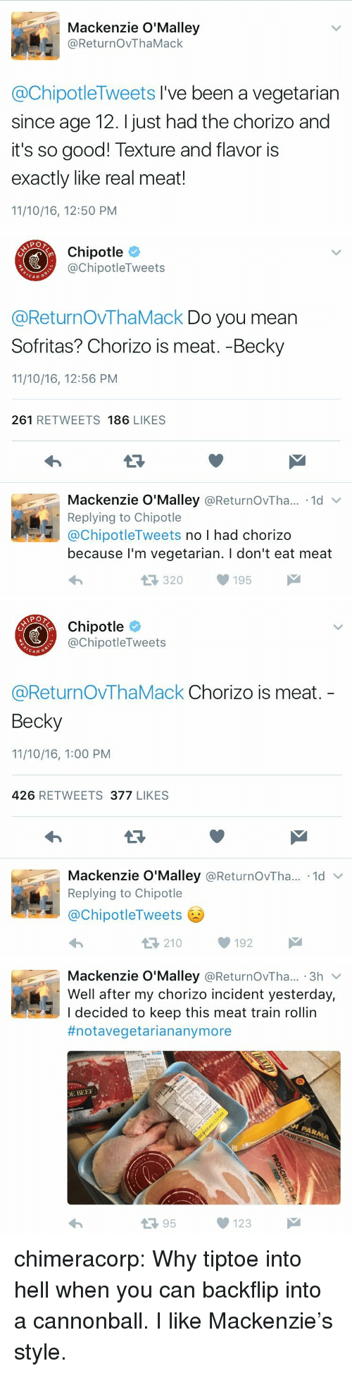 texture: Mackenzie O'Malley  @ReturnOvThaMack  @ChipotleTweets I've been a vegetarian  since age 12. I just had the chorizo and  it's so good! Texture and flavor is  exactly like real meat!  11/10/16, 12:50 PM   Chipotle  @ChipotleTweets  CAN  @ReturnOVThaMack Do you mean  Sofritas? Chorizo is meat. -Becky  11/10/16, 12:56 PM  261 RETWEETS 186 LIKES  Mackenzie O'Malley @ReturnOvTha.. 1d  Replying to Chipotle  @ChipotleTweets no I had chorizo  because l'm vegetarian. I don't eat meat  320195   Chipotle  @ChipotleTweets  CAN G  @ReturnOvThaMack Chorizo is meat.  Becky  11/10/16, 1:00 PM  426 RETWEETS 377 LIKES  Mackenzie O'Malley @ReturnOvTha...-1d ﹀  Replying to Chipotle  @ChipotleTweets  わ  210192   Mackenzie O'Malley @ReturnOvTha... 3h v  Well after my chorizo incident yesterday,  I decided to keep this meat train rollin  #notavegetariananymore  E BEE  13 95  123 chimeracorp:  Why tiptoe into hell when you can backflip into a cannonball. I like Mackenzie's style.