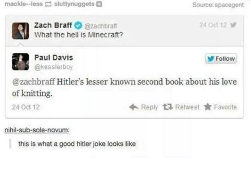 Hitlerism: mackle-less  sluttynuggets  Source:spacegent  Zach Braff@zachbraft  What the hell is Minecraft?  24 Oct 12  Paul Davis  @kesslerboy  Follow  @zachbraff Hitler's lesser known second book about his love  Reply Retweet ★ Favorite  of knitting.  24 Oct 12  nihil-sub-sole-novum:  this is what a good hitler joke looks like