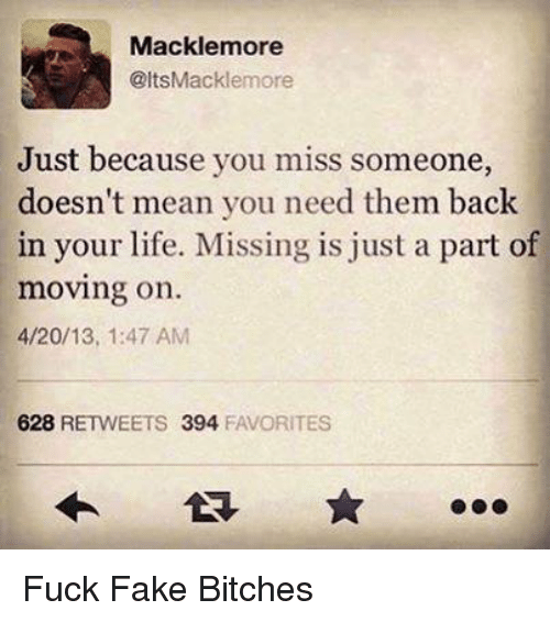 4:20, Fake, and Life: Mackle more  @ltsMacklemore  Just because you miss someone,  doesn't mean you need them back  in your life. Missing is just a part of  moving on.  4/20/13, 1:47 AM  628  RETWEETS 394  FAVORITES Fuck Fake Bitches